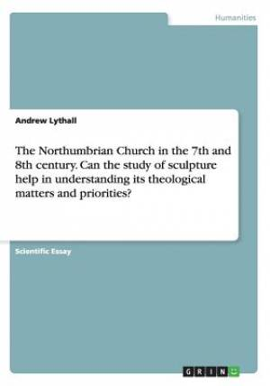 The Northumbrian Church in the 7th and 8th Century. Can the Study of Sculpture Help in Understanding Its Theological Matters and Priorities?