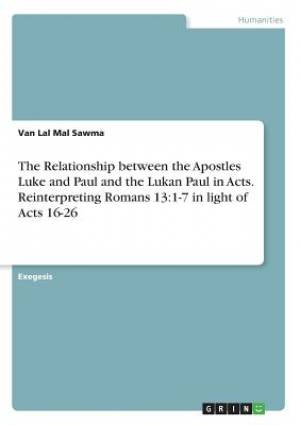 The Relationship between the Apostles Luke and Paul and the Lukan Paul in Acts. Reinterpreting Romans 13:1-7 in light of Acts 16-26
