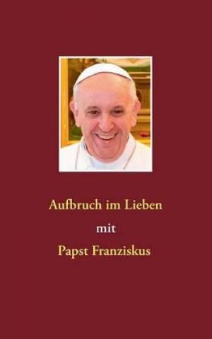 Aufbruch Im Lieben Mit Papst Franziskus