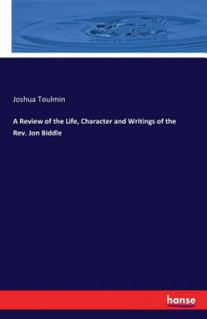 A Review of the Life, Character and Writings of the Rev. Jon Biddle