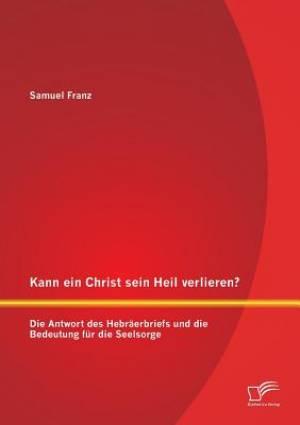 Kann Ein Christ Sein Heil Verlieren? Die Antwort Des Hebraerbriefs Und Die Bedeutung Fur Die Seelsorge