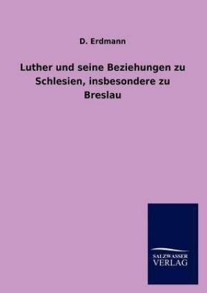 Luther Und Seine Beziehungen Zu Schlesien, Insbesondere Zu Breslau