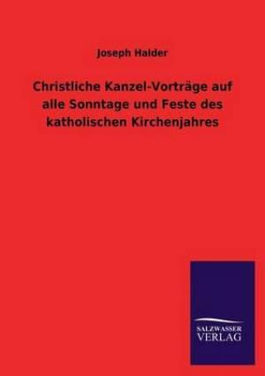 Christliche Kanzel-Vortrage Auf Alle Sonntage Und Feste Des Katholischen Kirchenjahres