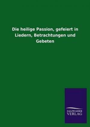 Die Heilige Passion, Gefeiert in Liedern, Betrachtungen Und Gebeten