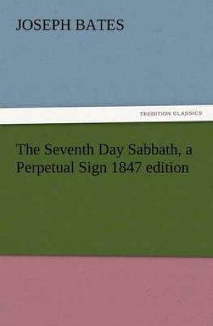 The Seventh Day Sabbath, a Perpetual Sign 1847 Edition