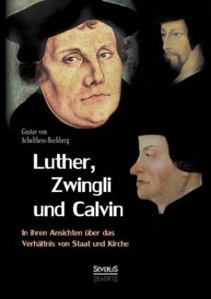 Luther, Zwingli Und Calvin in Ihren Ansichten Uber Das Verhaltnis Von Staat Und Kirche