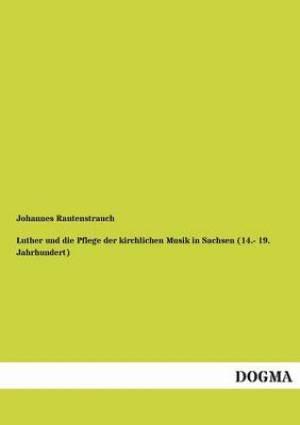 Luther Und Die Pflege Der Kirchlichen Musik in Sachsen (14.- 19. Jahrhundert)