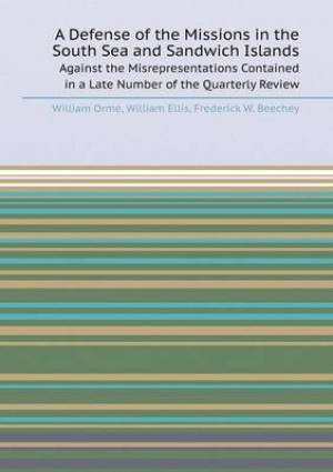A Defense of the Missions in the South Sea and Sandwich Islands Against the Misrepresentations Contained in a Late Number of the Quarterly Review