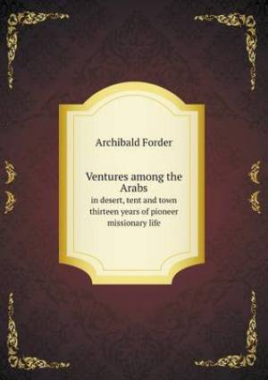 Ventures Among the Arabs in Desert, Tent and Town Thirteen Years of Pioneer Missionary Life