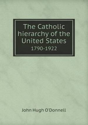 The Catholic Hierarchy of the United States 1790-1922