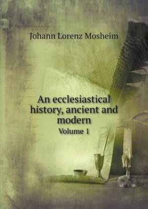 An Ecclesiastical History, Ancient and Modern Volume 1