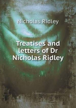 Treatises and Letters of Dr Nicholas Ridley