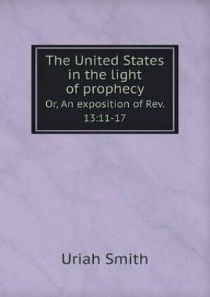 The United States in the Light of Prophecy Or, an Exposition of REV. 13