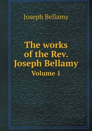 The Works of the REV. Joseph Bellamy Volume 1