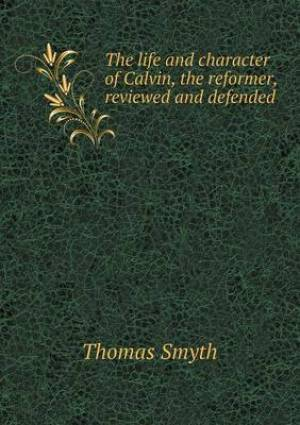 The Life and Character of Calvin, the Reformer, Reviewed and Defended