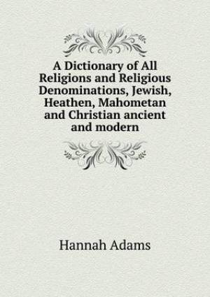 A Dictionary of All Religions and Religious Denominations, Jewish, Heathen, Mahometan and Christian Ancient and Modern