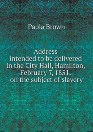 Address Intended to Be Delivered in the City Hall, Hamilton, February 7, 1851, on the Subject of Slavery