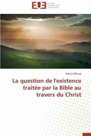 La Question de L'Existence Traitee Par La Bible Au Travers Du Christ
