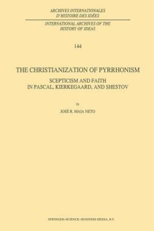 The Christianization of Pyrrhonism : Scepticism and Faith in Pascal, Kierkegaard, and Shestov