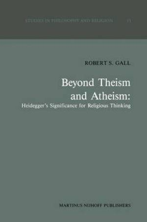 Beyond Theism and Atheism: Heidegger's Significance for Religious Thinking