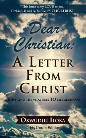 Dear Christian: A Letter From Christ:  ....Unveiling The Vital Keys TO Life Abundant