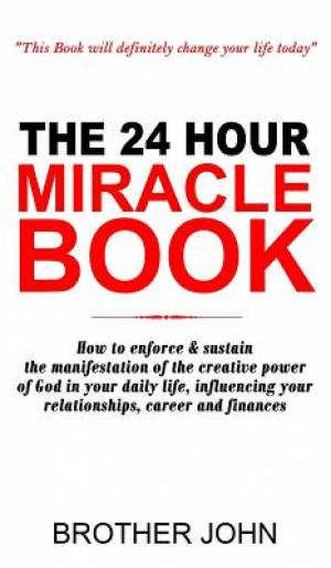 The 24 Hour Miracle Book: How to enforce & sustain the manifestation of the creative power of God in your daily life, influencing your relationships,