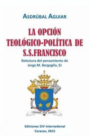 La Opcion Teologico-Politica de S.S. Francisco. Relectura del Pensamiento de Jorge M. Bergoglio S.J.