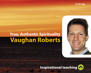 True, Authentic Spirituality a series of talks by Rev Vaughan Roberts