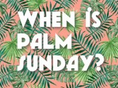 When is Palm Sunday?