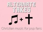 Alternate takes - Christian music for pop fans