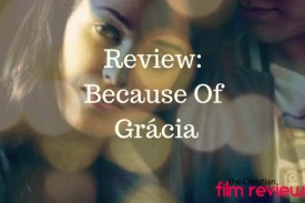 The Christian Film Review reviews Because Of Grácia
