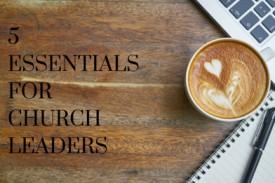 5 essentials every Church leader needs