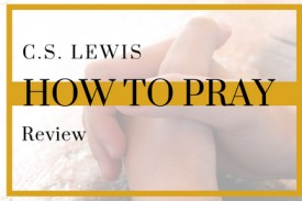Anna reviews C.S. Lewis' new book, How to Pray