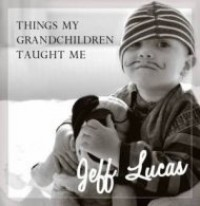 Things My Grandchildren Taught Me: Jeff Lucas