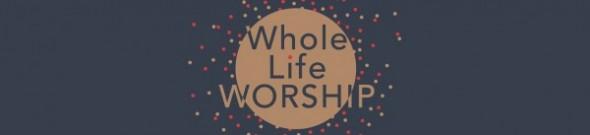Whole Life Worship