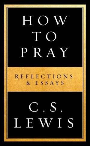 How to pray, cs lewis, c.s. lewis