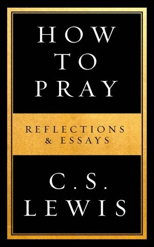 How to pray, cs lewis, c.s. lewis